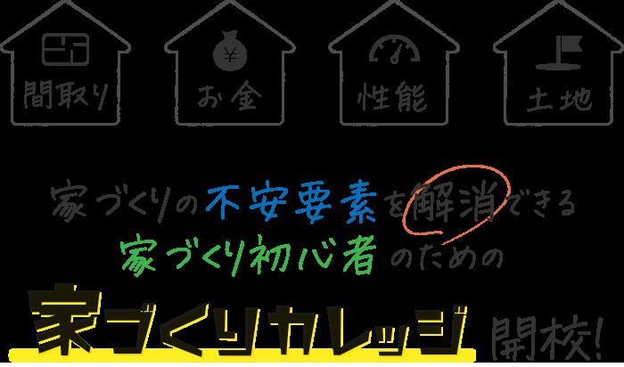 間取り・お金・性能・土地・家づくりの不安要素を解消できる家づくり初心者のための家づくりカレッジ開校!